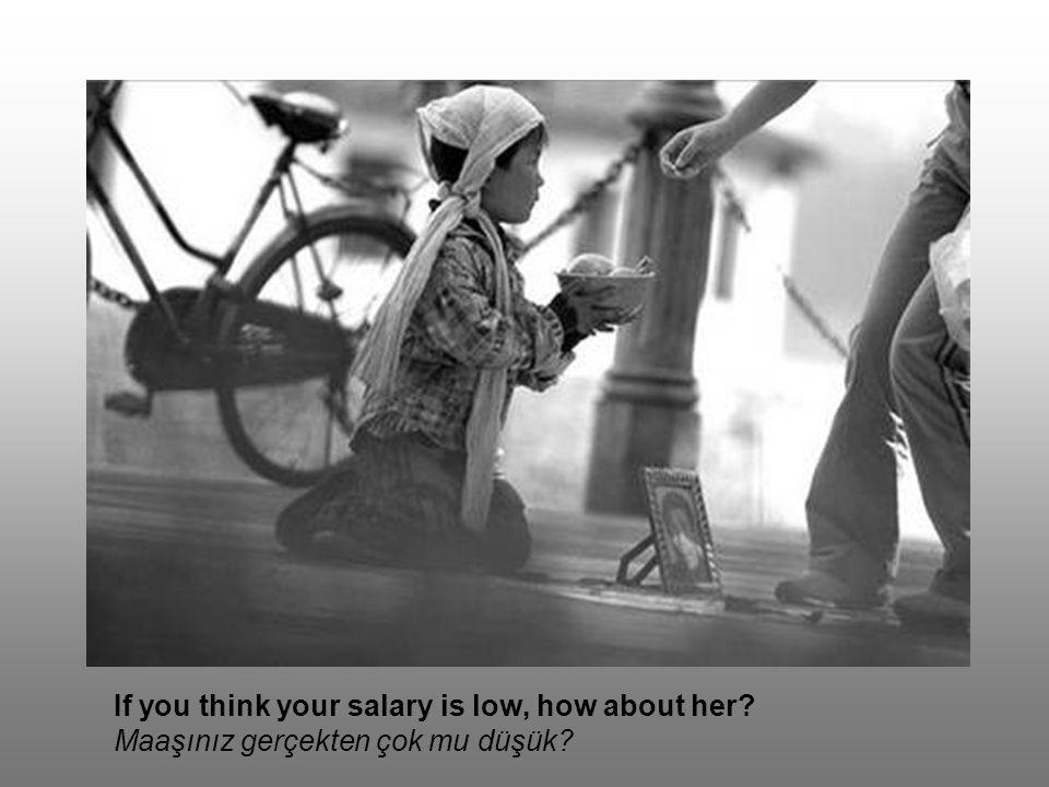 If you think your salary is low, how about her? Maaşınız gerçekten çok mu düşük?