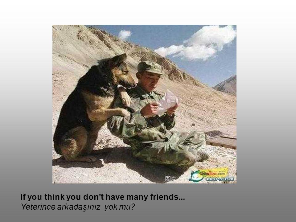 If you think you don t have many friends... Yeterince arkadaşınız yok mu?