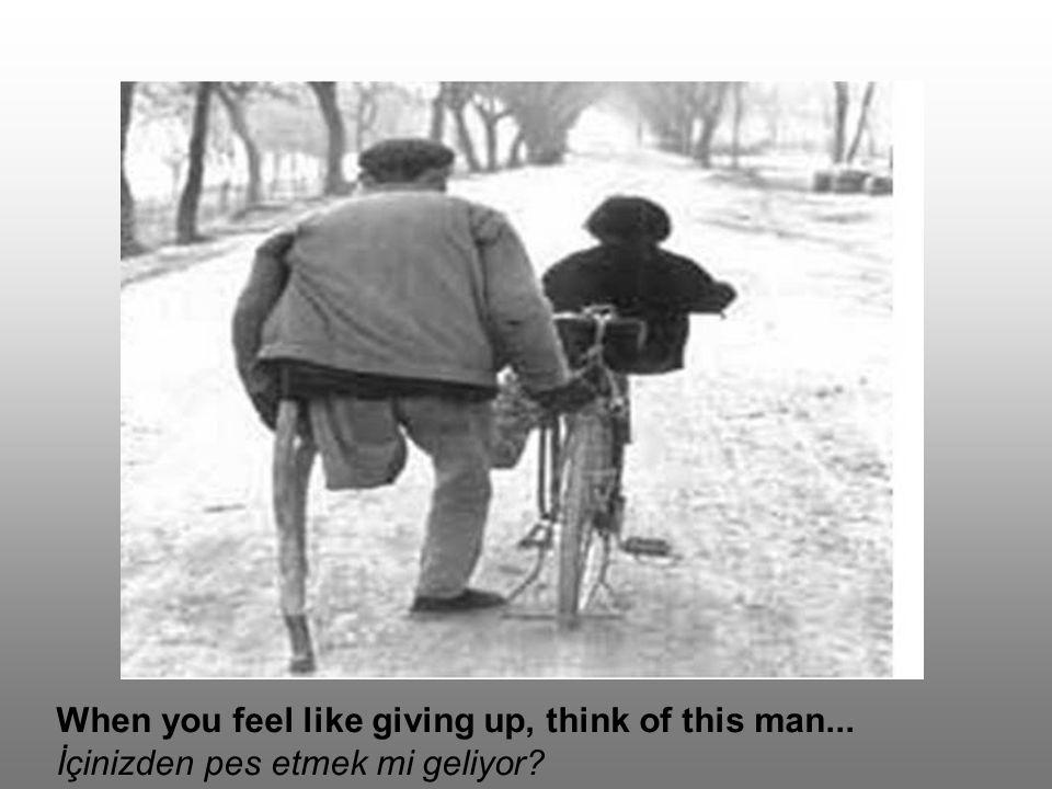 When you feel like giving up, think of this man... İçinizden pes etmek mi geliyor?