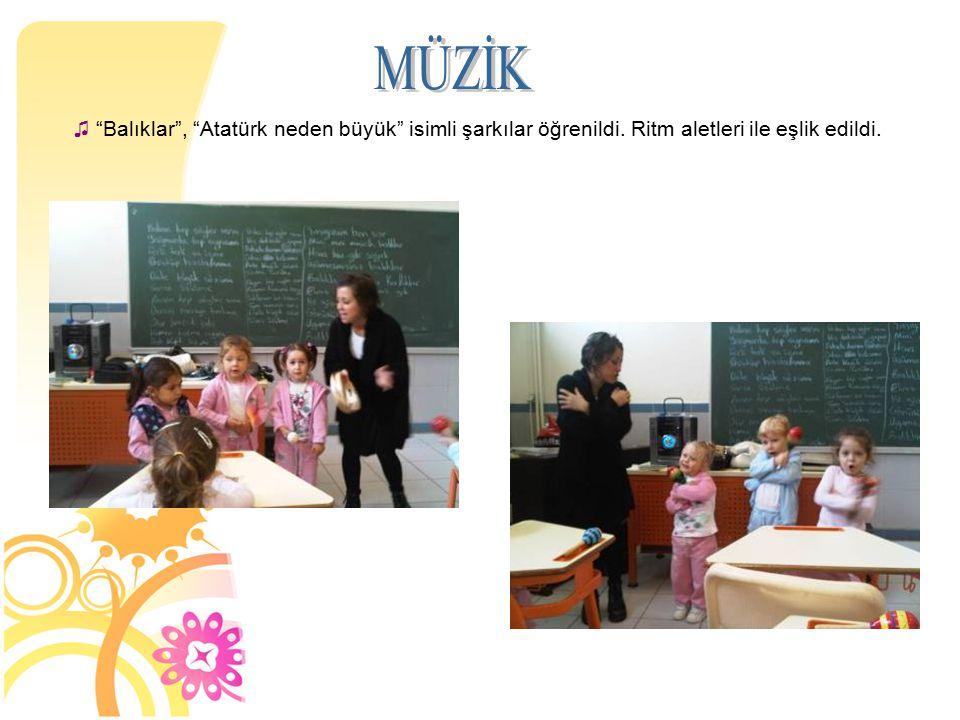 """♫ """"Balıklar"""", """"Atatürk neden büyük"""" isimli şarkılar öğrenildi. Ritm aletleri ile eşlik edildi."""