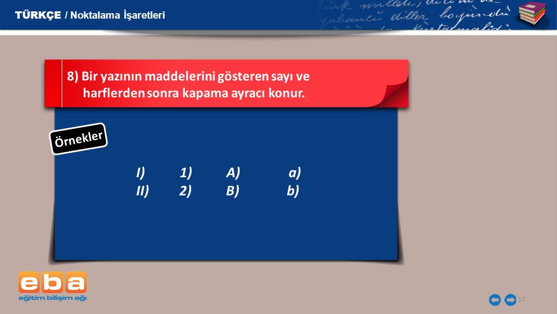 17 I)1) A)a) II) 2) B) b) 8) Bir yazının maddelerini gösteren sayı ve harflerden sonra kapama ayracı konur.
