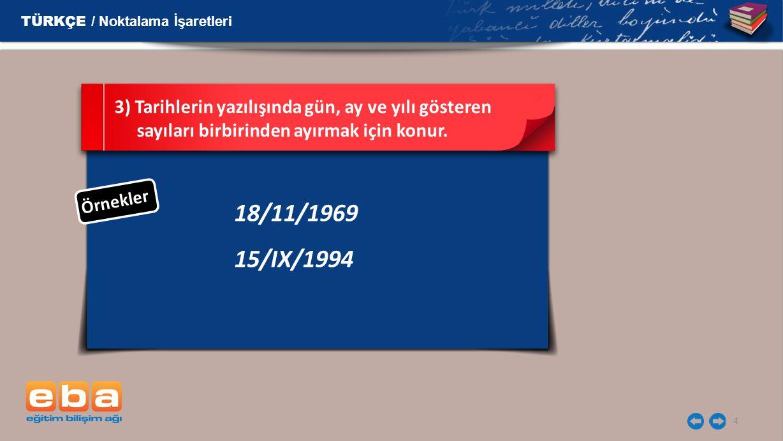 4 18/11/1969 15/IX/1994 3) Tarihlerin yazılışında gün, ay ve yılı gösteren sayıları birbirinden ayırmak için konur.