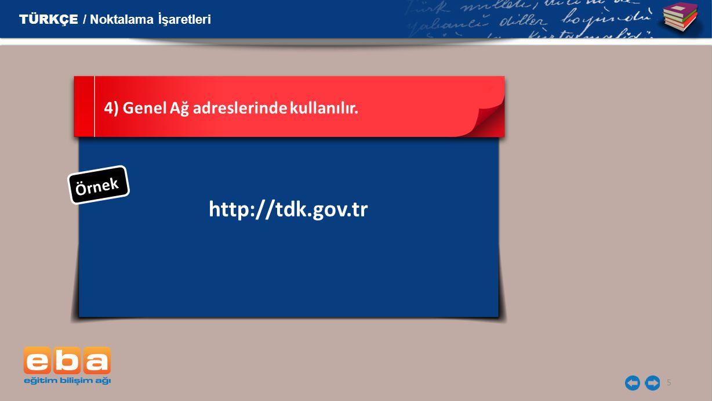 5 http://tdk.gov.tr 4) Genel Ağ adreslerinde kullanılır. Ö r n e k TÜRKÇE / Noktalama İşaretleri