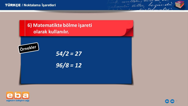 7 54/2 = 27 96/8 = 12 6) Matematikte bölme işareti olarak kullanılır.