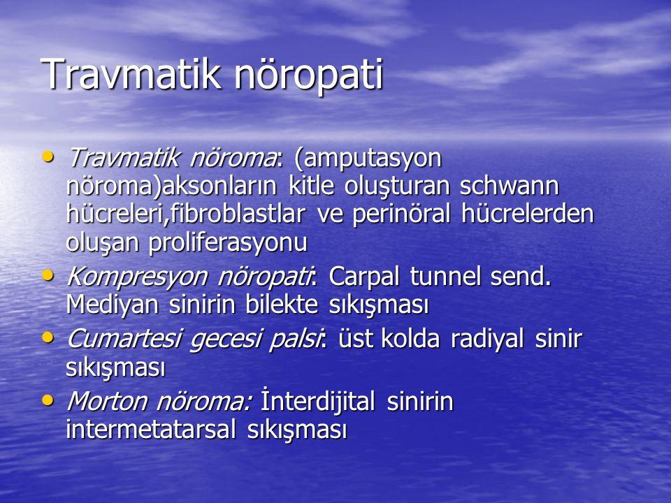 Travmatik nöropati Travmatik nöroma: (amputasyon nöroma)aksonların kitle oluşturan schwann hücreleri,fibroblastlar ve perinöral hücrelerden oluşan proliferasyonu Travmatik nöroma: (amputasyon nöroma)aksonların kitle oluşturan schwann hücreleri,fibroblastlar ve perinöral hücrelerden oluşan proliferasyonu Kompresyon nöropati: Carpal tunnel send.