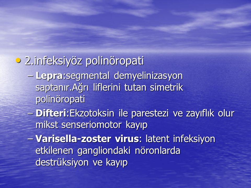 2.infeksiyöz polinöropati 2.infeksiyöz polinöropati –Lepra:segmental demyelinizasyon saptanır.Ağrı liflerini tutan simetrik polinöropati –Difteri:Ekzotoksin ile parestezi ve zayıflık olur mikst senseriomotor kayıp –Varisella-zoster virus: latent infeksiyon etkilenen gangliondaki nöronlarda destrüksiyon ve kayıp