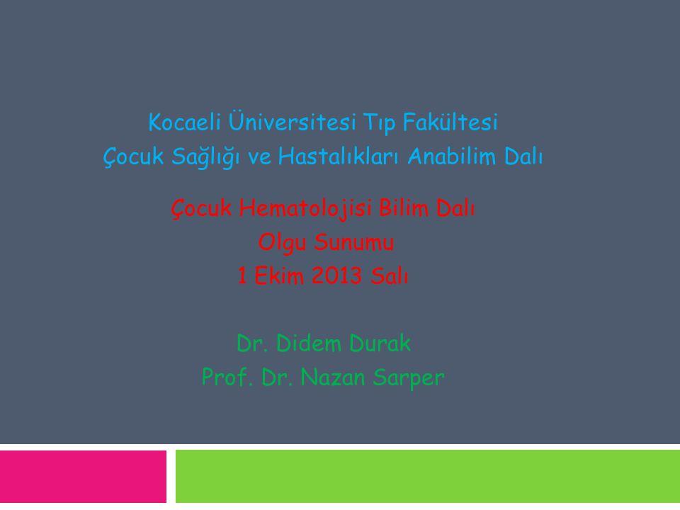 Kocaeli Üniversitesi Tıp Fakültesi Çocuk Sağlığı ve Hastalıkları Anabilim Dalı Çocuk Hematolojisi Bilim Dalı Olgu Sunumu 1 Ekim 2013 Salı Dr. Didem Du