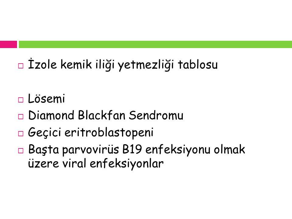  İzole kemik iliği yetmezliği tablosu  Lösemi  Diamond Blackfan Sendromu  Geçici eritroblastopeni  Başta parvovirüs B19 enfeksiyonu olmak üzere v
