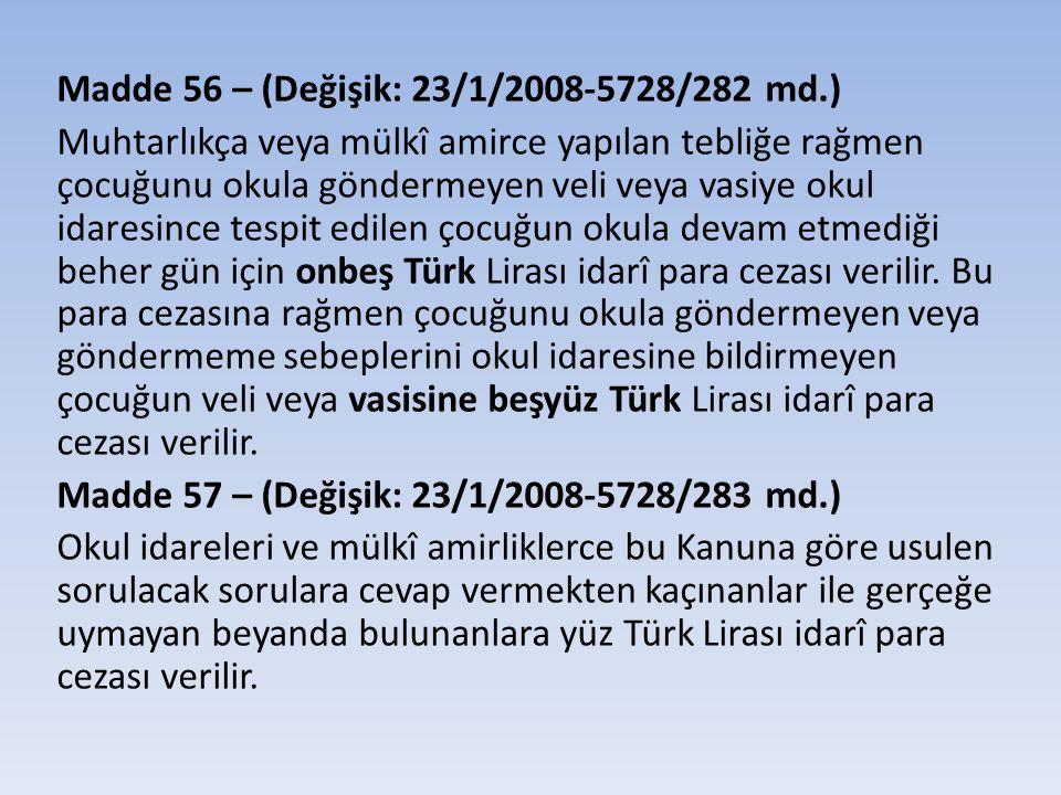 Madde 56 – (Değişik: 23/1/2008-5728/282 md.) Muhtarlıkça veya mülkî amirce yapılan tebliğe rağmen çocuğunu okula göndermeyen veli veya vasiye okul idaresince tespit edilen çocuğun okula devam etmediği beher gün için onbeş Türk Lirası idarî para cezası verilir.