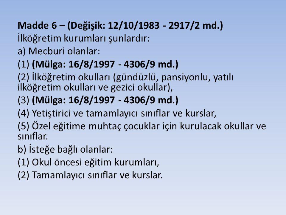 Madde 6 – (Değişik: 12/10/1983 - 2917/2 md.) İlköğretim kurumları şunlardır: a) Mecburi olanlar: (1) (Mülga: 16/8/1997 - 4306/9 md.) (2) İlköğretim okulları (gündüzlü, pansiyonlu, yatılı ilköğretim okulları ve gezici okullar), (3) (Mülga: 16/8/1997 - 4306/9 md.) (4) Yetiştirici ve tamamlayıcı sınıflar ve kurslar, (5) Özel eğitime muhtaç çocuklar için kurulacak okullar ve sınıflar.
