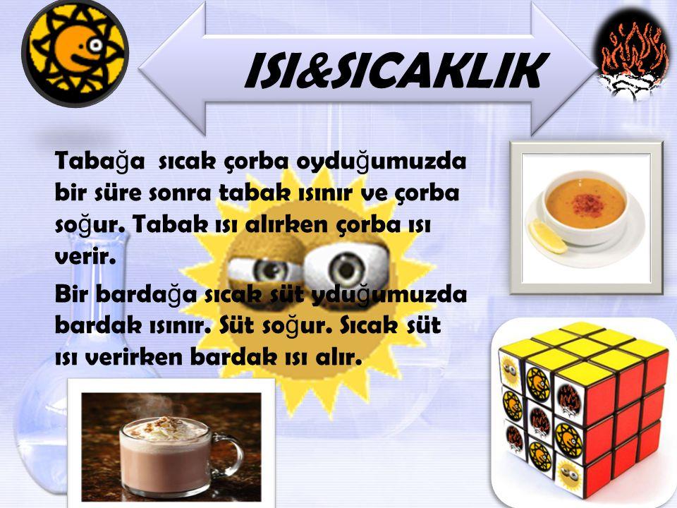 ISI&SICAKLIK Taba ğ a sıcak çorba oydu ğ umuzda bir süre sonra tabak ısınır ve çorba so ğ ur. Tabak ısı alırken çorba ısı verir. Bir barda ğ a sıcak s