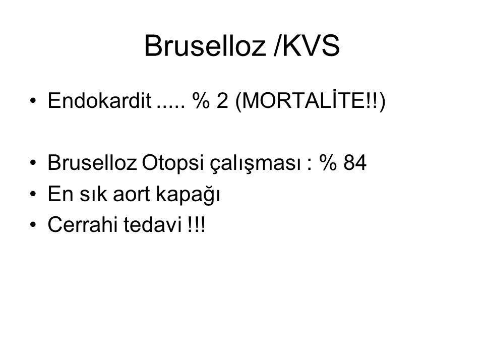 Bruselloz /KVS Endokardit..... % 2 (MORTALİTE!!) Bruselloz Otopsi çalışması : % 84 En sık aort kapağı Cerrahi tedavi !!!