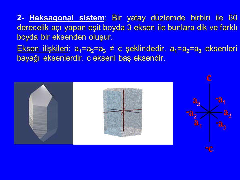 2- Heksagonal sistem: Bir yatay düzlemde birbiri ile 60 derecelik açı yapan eşit boyda 3 eksen ile bunlara dik ve farklı boyda bir eksenden oluşur. Ek