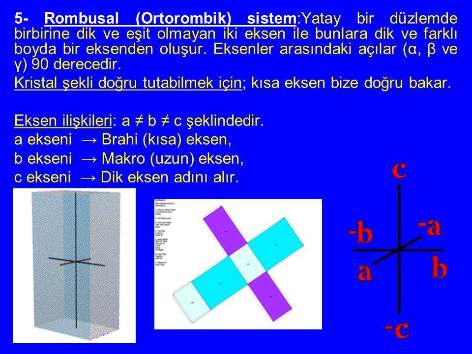 5- Rombusal (Ortorombik) sistem:Yatay bir düzlemde birbirine dik ve eşit olmayan iki eksen ile bunlara dik ve farklı boyda bir eksenden oluşur. Eksenl