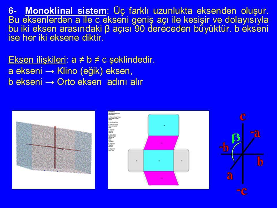 6- Monoklinal sistem: Üç farklı uzunlukta eksenden oluşur. Bu eksenlerden a ile c ekseni geniş açı ile kesişir ve dolayısıyla bu iki eksen arasındaki