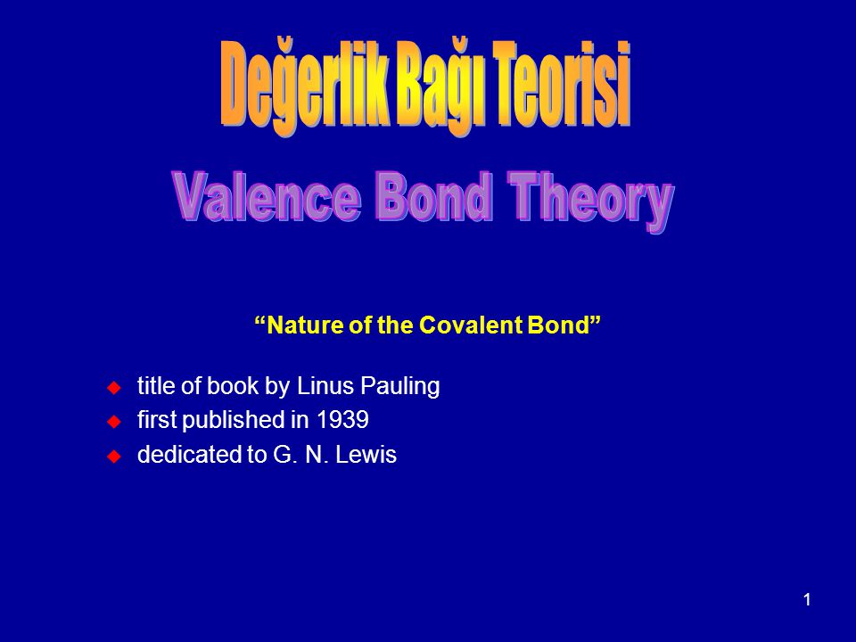"1 ""Nature of the Covalent Bond"" u title of book by Linus Pauling u first published in 1939 u dedicated to G. N. Lewis"