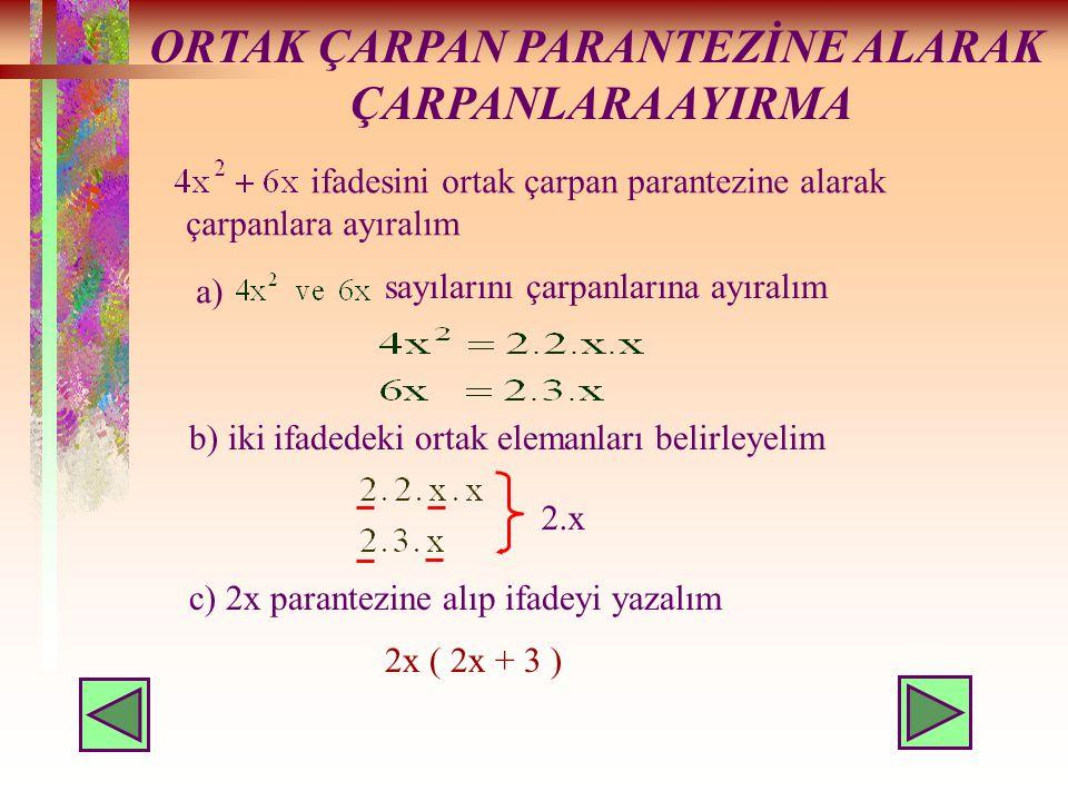 ORTAK ÇARPAN PARANTEZİNE ALARAK ÇARPANLARA AYIRMA ifadesini ortak çarpan parantezine alarak çarpanlara ayıralım a) sayılarını çarpanlarına ayıralım b) iki ifadedeki ortak elemanları belirleyelim 2.x c) 2x parantezine alıp ifadeyi yazalım 2x ( 2x + 3 )