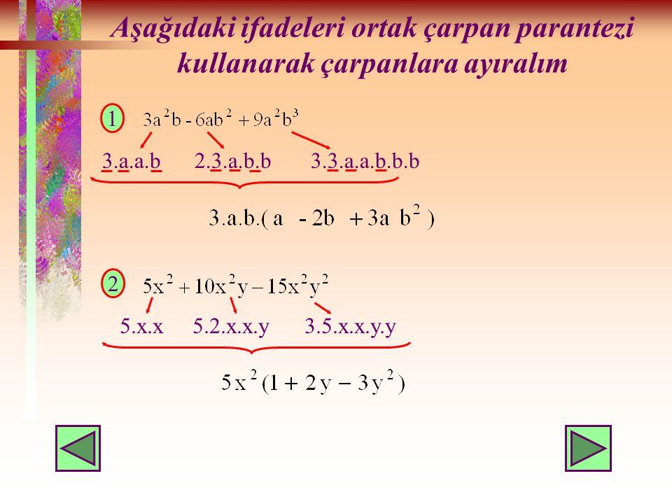 Aşağıdaki ifadeleri ortak çarpan parantezi kullanarak çarpanlara ayıralım 1 3.a.a.b 2.3.a.b.b 3.3.a.a.b.b.b 2 5.x.x 5.2.x.x.y 3.5.x.x.y.y