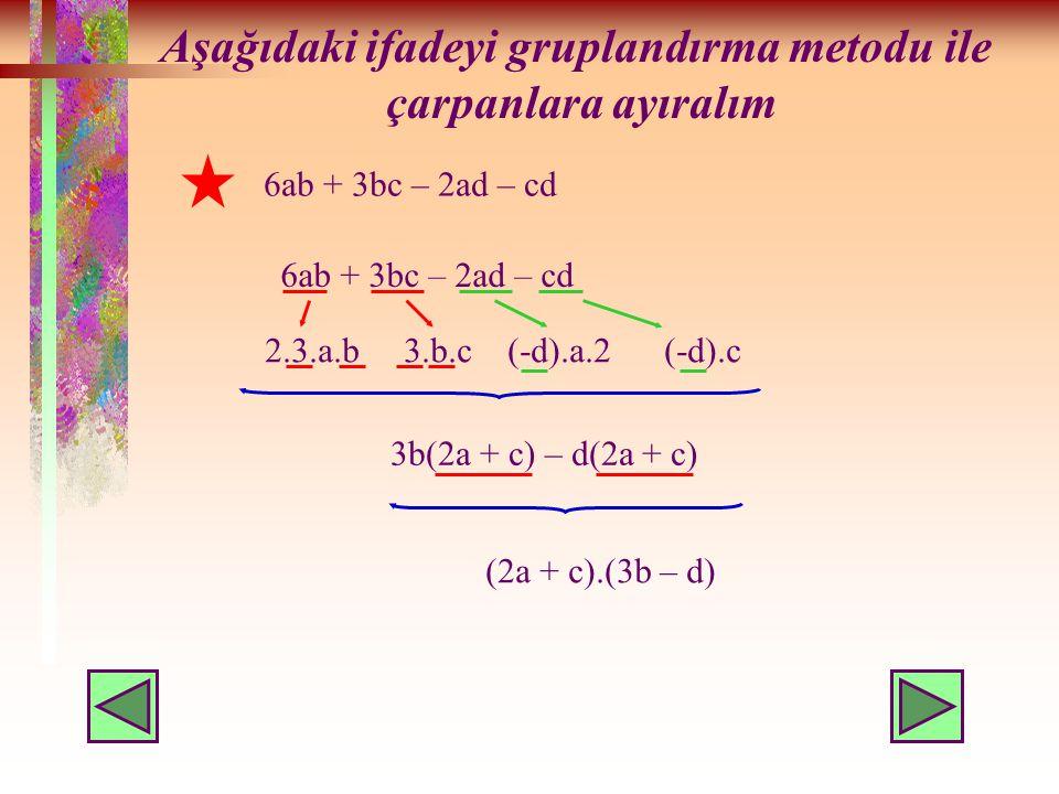 Aşağıdaki ifadeyi gruplandırma metodu ile çarpanlara ayıralım 6ab + 3bc – 2ad – cd 2.3.a.b 3.b.c (-d).a.2 (-d).c 3b(2a + c) – d(2a + c) (2a + c).(3b – d) 6ab + 3bc – 2ad – cd
