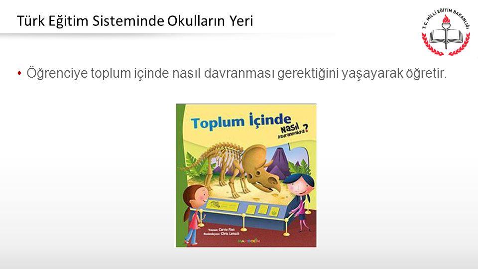 Öğrenciye toplum içinde nasıl davranması gerektiğini yaşayarak öğretir. Türk Eğitim Sisteminde Okulların Yeri