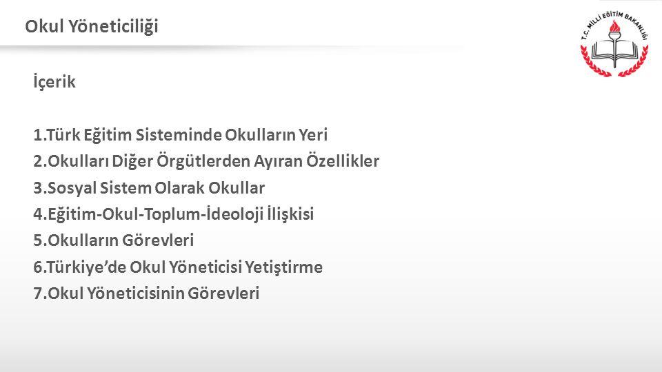 Okul Yöneticiliği İçerik 1.Türk Eğitim Sisteminde Okulların Yeri 2.Okulları Diğer Örgütlerden Ayıran Özellikler 3.Sosyal Sistem Olarak Okullar 4.Eğiti