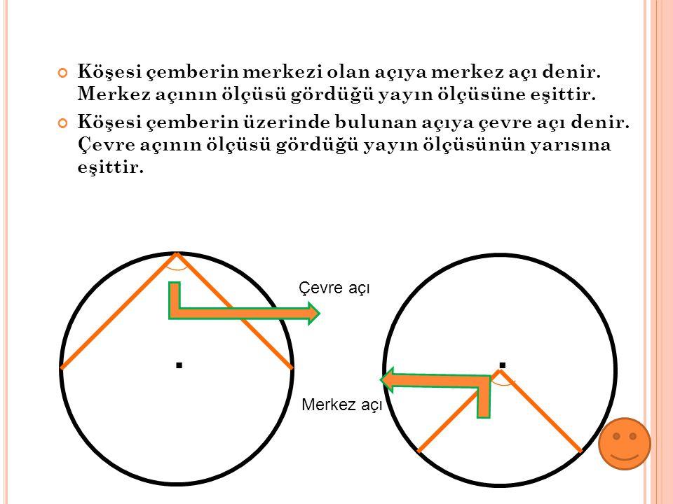 Köşesi çemberin merkezi olan açıya merkez açı denir. Merkez açının ölçüsü gördüğü yayın ölçüsüne eşittir. Köşesi çemberin üzerinde bulunan açıya çevre