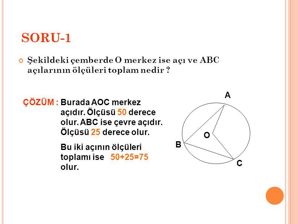 SORU-1 Şekildeki çemberde O merkez ise açı ve ABC açılarının ölçüleri toplam nedir ? ÇÖZÜM :Burada AOC merkez açıdır. Ölçüsü 50 derece olur. ABC ise ç