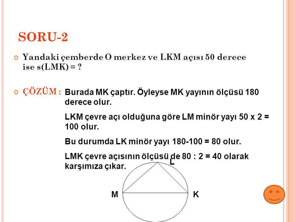 SORU-2 Yandaki çemberde O merkez ve LKM açısı 50 derece ise s(LMK) = ? ÇÖZÜM : Burada MK çaptır. Öyleyse MK yayının ölçüsü 180 derece olur. LKM çevre