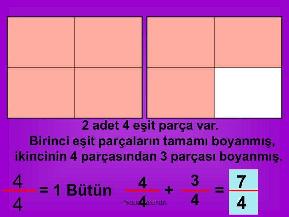 ÖMER ÖZDEMİR 2 adet 4 eşit parça var. Birinci eşit parçaların tamamı boyanmış, ikincinin 4 parçasından 2 parçası boyanmış. 4444 = 1 Bütün 2424 6 4 444