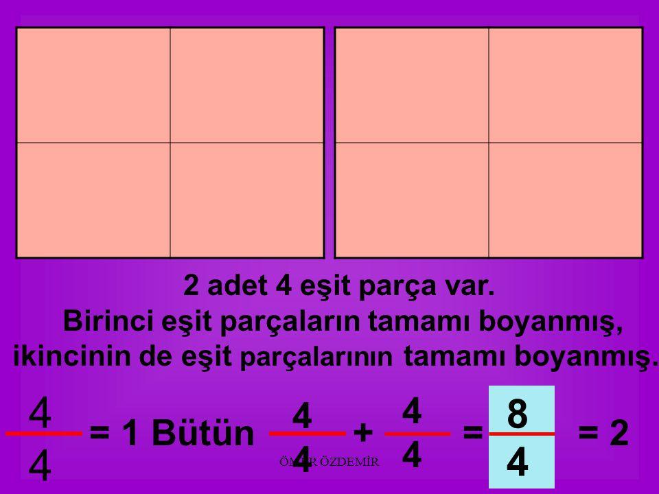 ÖMER ÖZDEMİR 2 adet 4 eşit parça var. Birinci eşit parçaların tamamı boyanmış, ikincinin 4 parçasından 3 parçası boyanmış. 4444 = 1 Bütün 3434 7 4 444