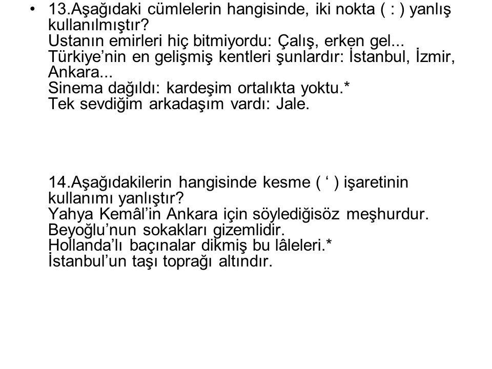13.Aşağıdaki cümlelerin hangisinde, iki nokta ( : ) yanlış kullanılmıştır? Ustanın emirleri hiç bitmiyordu: Çalış, erken gel... Türkiye'nin en gelişmi
