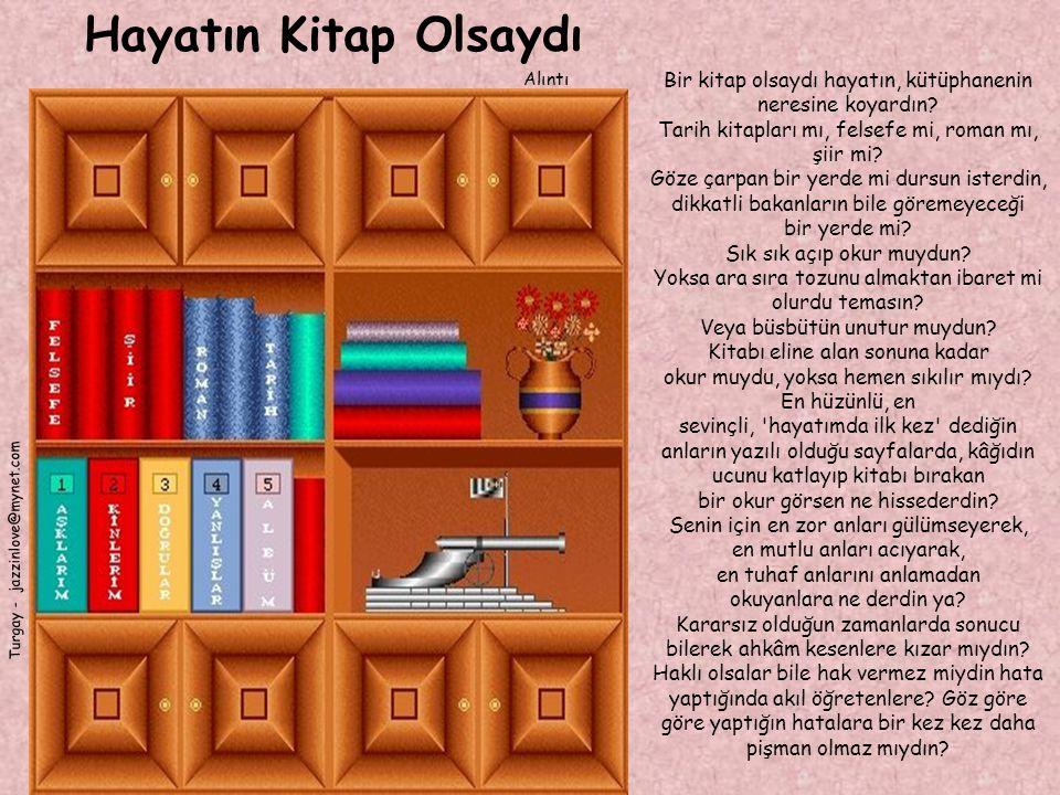 Hayatın Kitap Olsaydı Alıntı Turgay - jazzinlove@mynet.com Bir kitap olsaydı hayatın, kütüphanenin neresine koyardın? Tarih kitapları mı, felsefe mi,