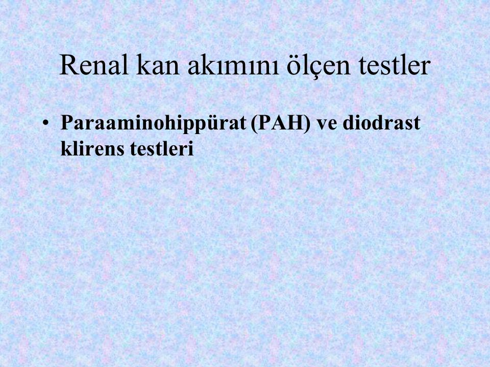 Renal kan akımını ölçen testler Paraaminohippürat (PAH) ve diodrast klirens testleri