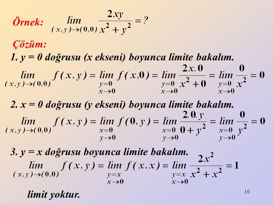 10 1. y = 0 doğrusu (x ekseni) boyunca limite bakalım. Örnek: Çözüm: 2. x = 0 doğrusu (y ekseni) boyunca limite bakalım. 3. y = x doğrusu boyunca limi