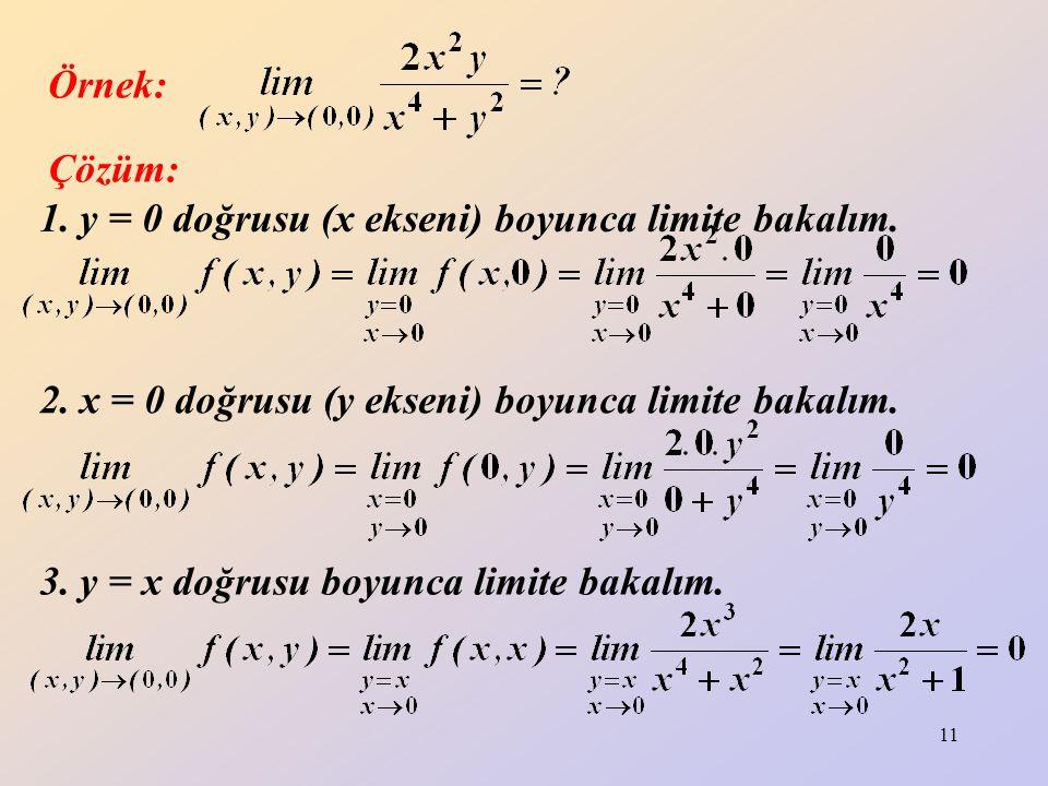 11 1. y = 0 doğrusu (x ekseni) boyunca limite bakalım. Örnek: Çözüm: 2. x = 0 doğrusu (y ekseni) boyunca limite bakalım. 3. y = x doğrusu boyunca limi