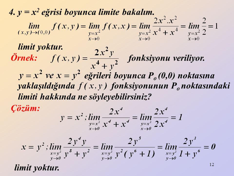 12 4. y = x 2 eğrisi boyunca limite bakalım. limit yoktur. Örnek: fonksiyonu veriliyor. eğrileri boyunca P o (0,0) noktasına yaklaşıldığında fonksiyon