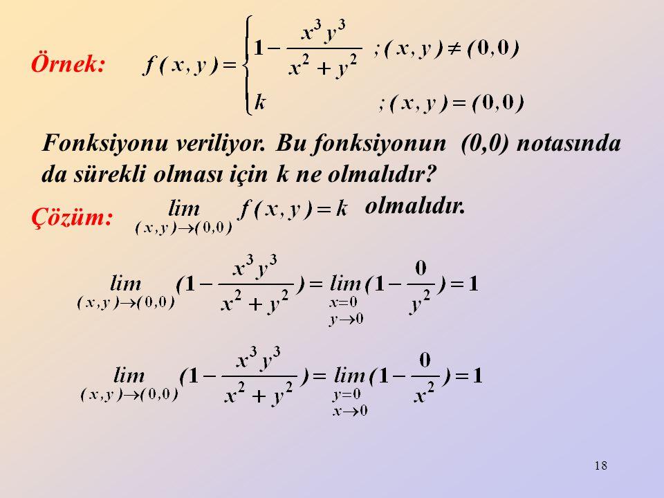 18 Örnek: Fonksiyonu veriliyor. Bu fonksiyonun (0,0) notasında da sürekli olması için k ne olmalıdır? Çözüm: olmalıdır.