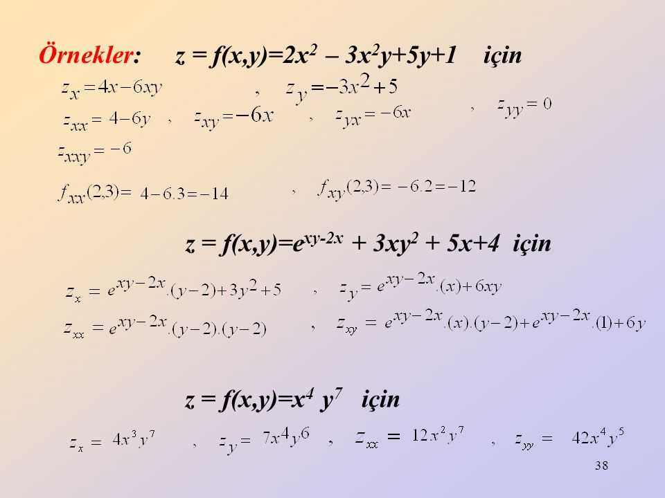 38 Örnekler: z = f(x,y)=2x 2 – 3x 2 y+5y+1 için z = f(x,y)=e xy-2x + 3xy 2 + 5x+4 için z = f(x,y)=x 4 y 7 için