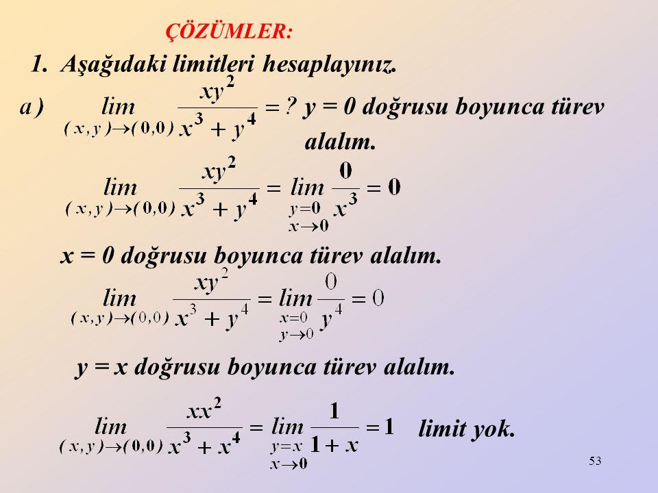 53 1. Aşağıdaki limitleri hesaplayınız. y = 0 doğrusu boyunca türev alalım. y = x doğrusu boyunca türev alalım. limit yok. x = 0 doğrusu boyunca türev