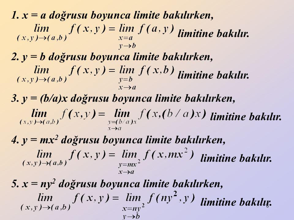 9 x ve y koordinat eksenleri üzerinde (a,0) ve (0,b) gibi noktalardaki limitler aranırken, (0,b) noktası için örneğin parabolleri ve doğrusu boyunca, (a,0) noktası için örneğin parabolleri ve doğrusu boyunca limit alınabilir.