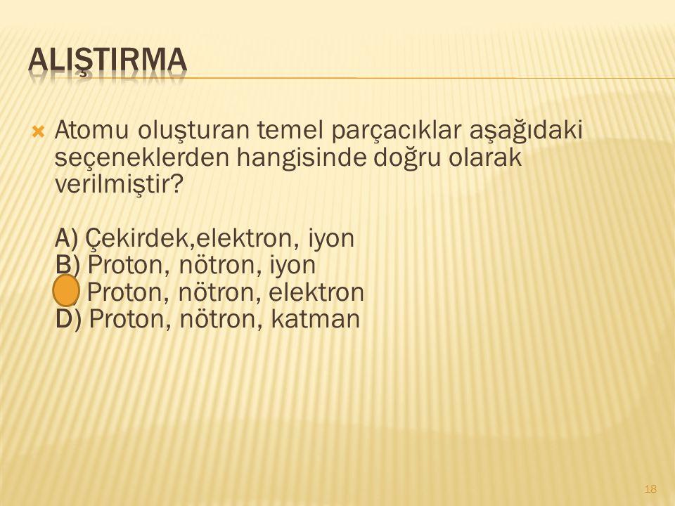  Atomu oluşturan temel parçacıklar aşağıdaki seçeneklerden hangisinde doğru olarak verilmiştir? A) Çekirdek,elektron, iyon B) Proton, nötron, iyon C)