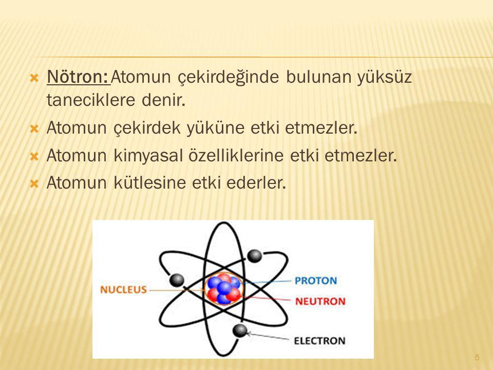  Nötron: Atomun çekirdeğinde bulunan yüksüz taneciklere denir.  Atomun çekirdek yüküne etki etmezler.  Atomun kimyasal özelliklerine etki etmezler.