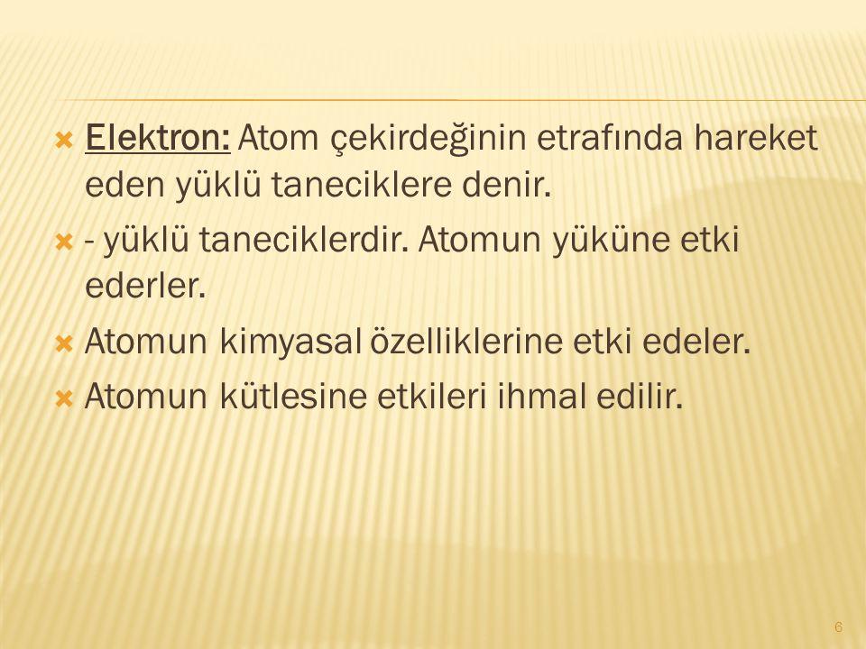  Elektron: Atom çekirdeğinin etrafında hareket eden yüklü taneciklere denir.  - yüklü taneciklerdir. Atomun yüküne etki ederler.  Atomun kimyasal ö