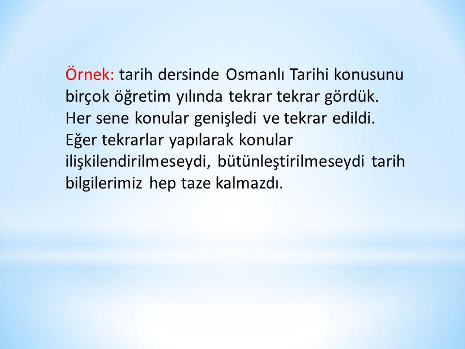 Örnek: tarih dersinde Osmanlı Tarihi konusunu birçok öğretim yılında tekrar tekrar gördük. Her sene konular genişledi ve tekrar edildi. Eğer tekrarlar