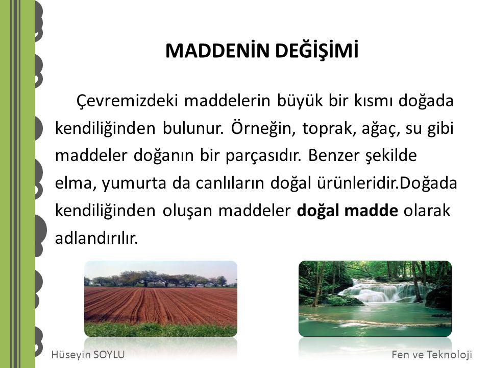 Fen ve TeknolojiHüseyin SOYLU MADDENİN DEĞİŞİMİ Çevremizdeki maddelerin büyük bir kısmı doğada kendiliğinden bulunur. Örneğin, toprak, ağaç, su gibi m