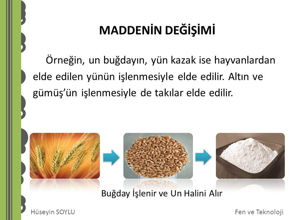 Fen ve TeknolojiHüseyin SOYLU MADDENİN DEĞİŞİMİ Örneğin, un buğdayın, yün kazak ise hayvanlardan elde edilen yünün işlenmesiyle elde edilir. Altın ve