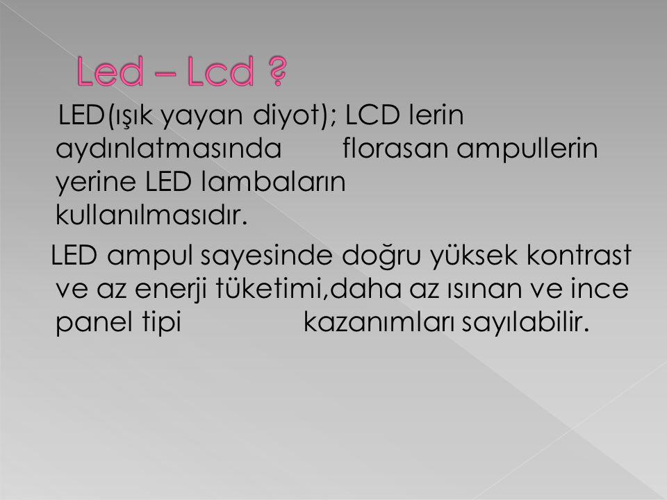 LED(ışık yayan diyot); LCD lerin aydınlatmasında florasan ampullerin yerine LED lambaların kullanılmasıdır. LED ampul sayesinde doğru yüksek kontrast
