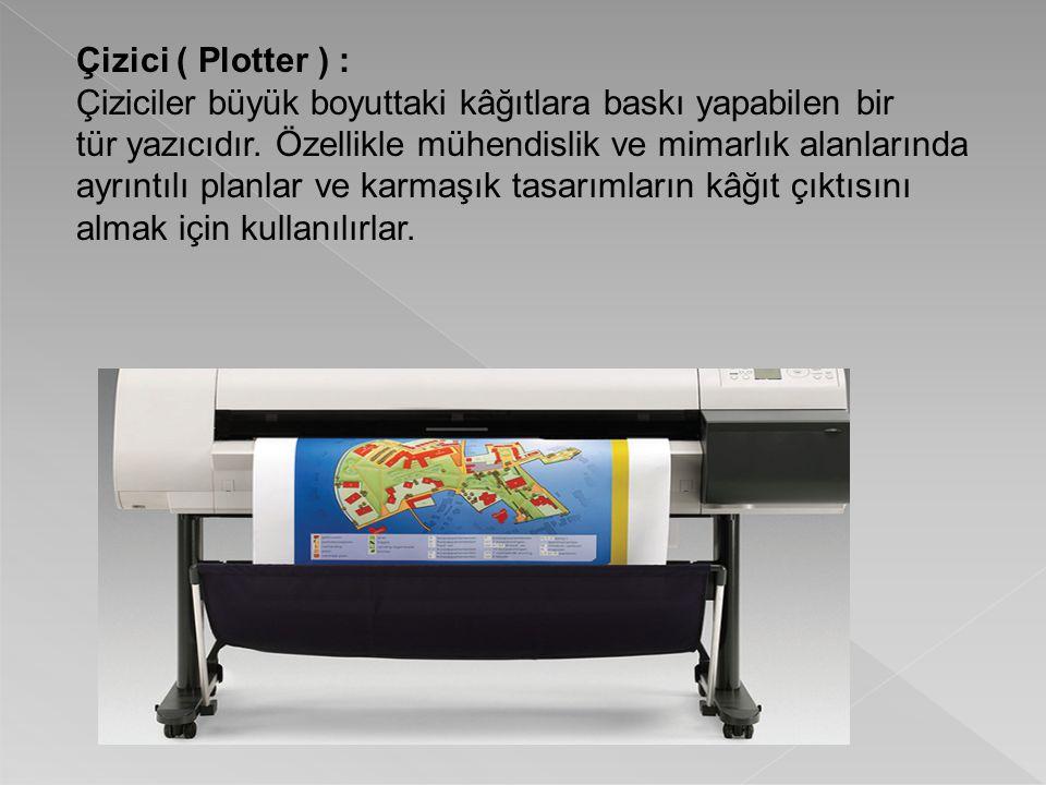 Çizici ( Plotter ) : Çiziciler büyük boyuttaki kâğıtlara baskı yapabilen bir tür yazıcıdır. Özellikle mühendislik ve mimarlık alanlarında ayrıntılı pl