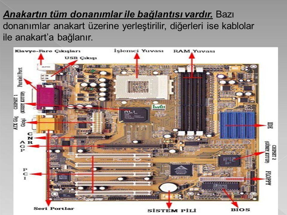 Anakartın tüm donanımlar ile bağlantısı vardır. Bazı donanımlar anakart üzerine yerleştirilir, diğerleri ise kablolar ile anakart'a bağlanır.