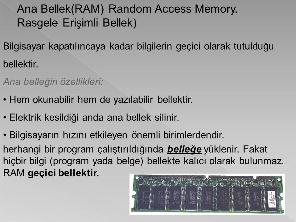 Ana Bellek(RAM) Random Access Memory. Rasgele Erişimli Bellek) Bilgisayar kapatılıncaya kadar bilgilerin geçici olarak tutulduğu bellektir. Ana belleğ